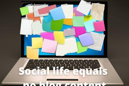 Social life equals no blog content