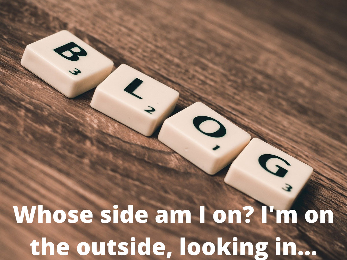 Read more about the article Whose Side Am I On? I'm On The Outside, Looking In …