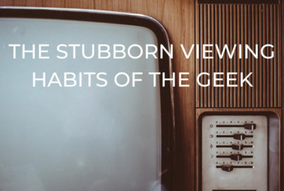 Stubborn Viewing Habits of the Geek